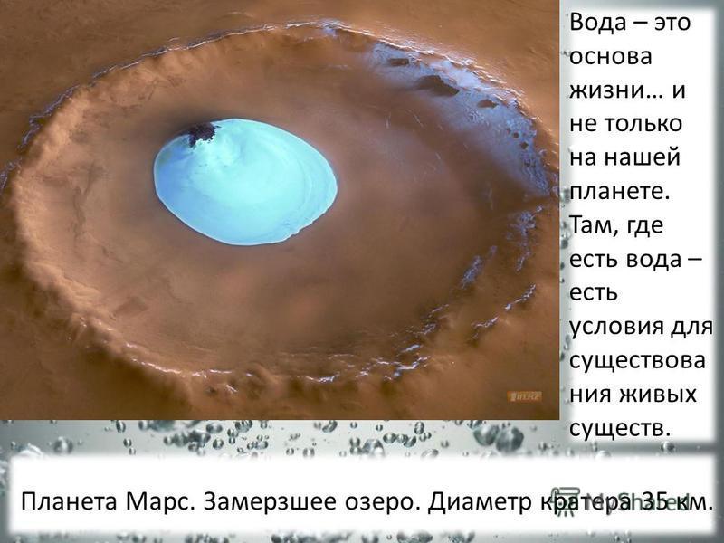 Вода – это основа жизни… и не только на нашей планете. Там, где есть вода – есть условия для существования живых существ. Планета Марс. Замерзшее озеро. Диаметр кратера 35 км.