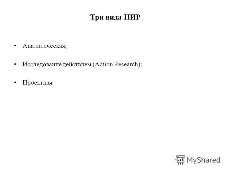 Три вида НИР Аналитическая; Исследование действием (Action Research); Проектная.