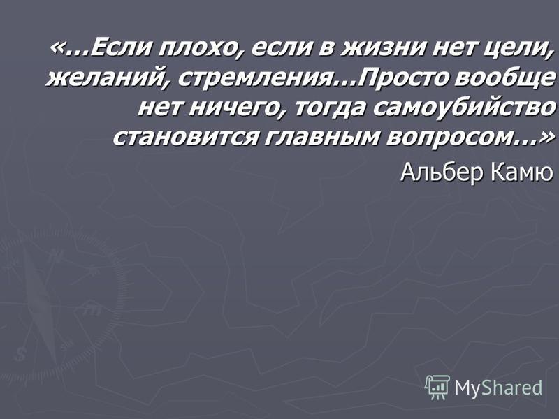 «…Если плохо, если в жизни нет цели, желаний, стремления…Просто вообще нет ничего, тогда самоубийство становится главным вопросом…» Альбер Камю