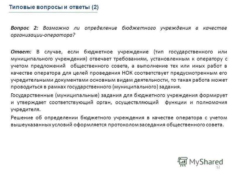 Вопрос 2: Возможно ли определение бюджетного учреждения в качестве организации-оператора? Ответ: В случае, если бюджетное учреждение (тип государственного или муниципального учреждения) отвечает требованиям, установленным к оператору с учетом предлож