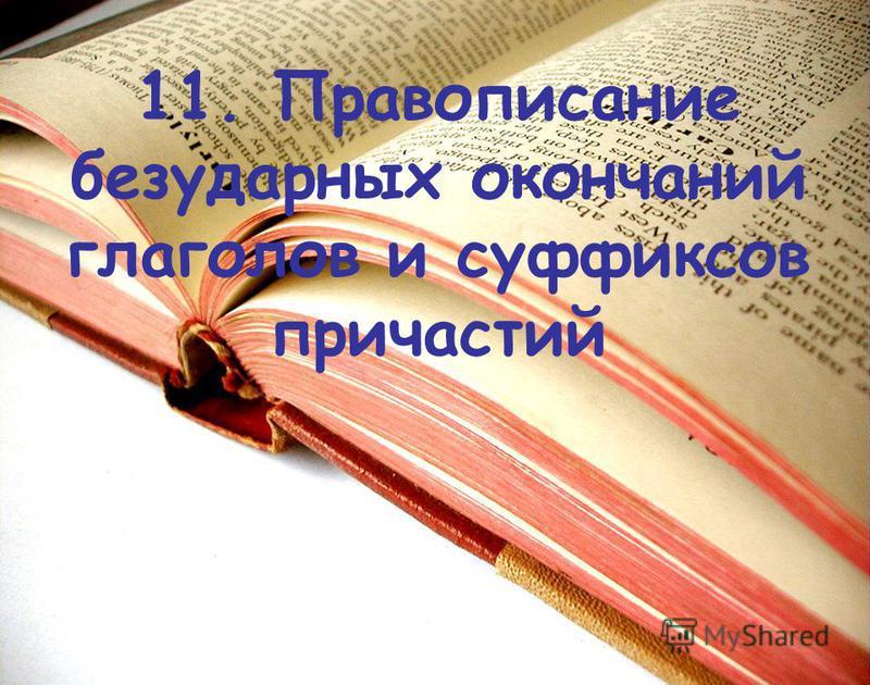 11. Правописание безударных окончаний глаголов и суффиксов причастий