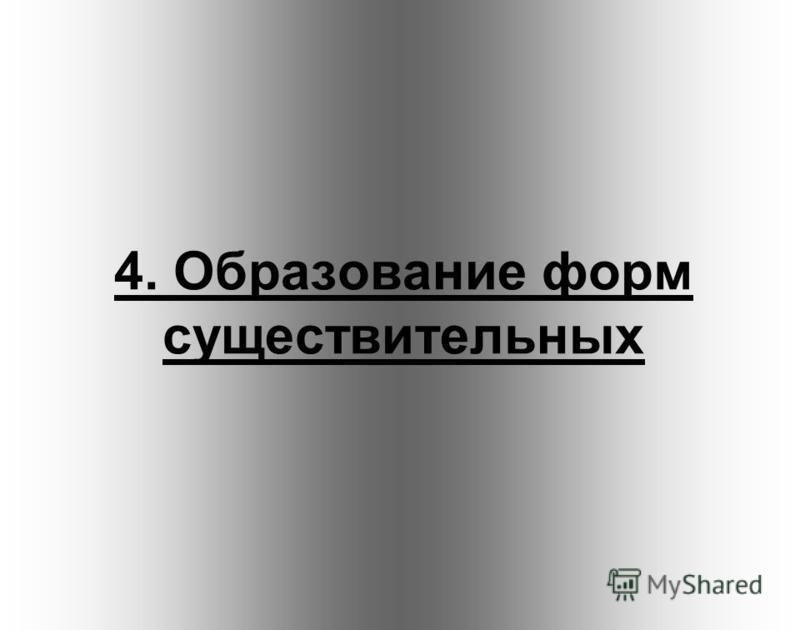 4. Образование форм существительных