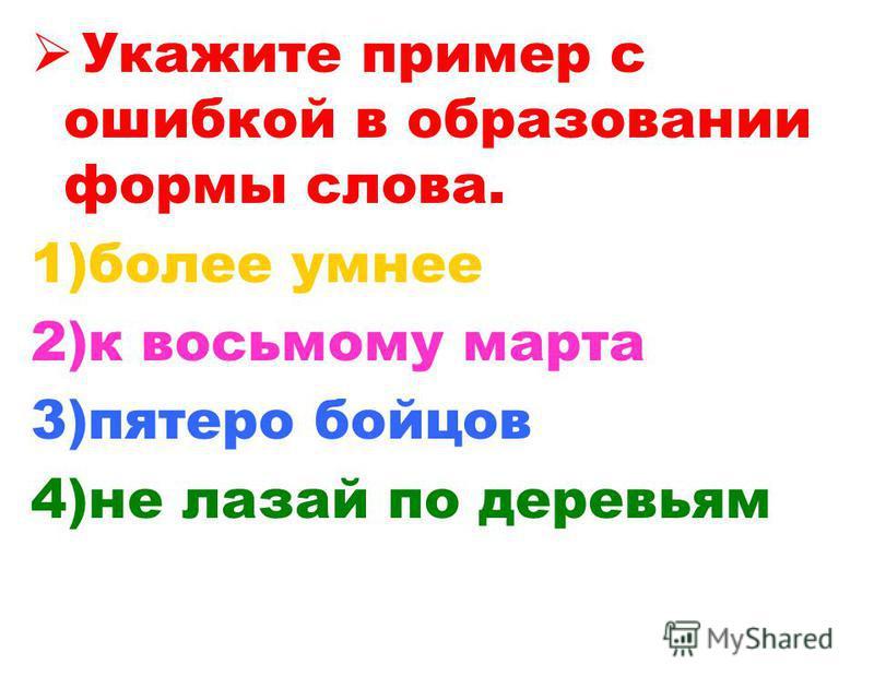 Укажите пример с ошибкой в образовании формы слова. 1)более умнее 2)к восьмому марта 3)пятеро бойцов 4)не лазай по деревьям