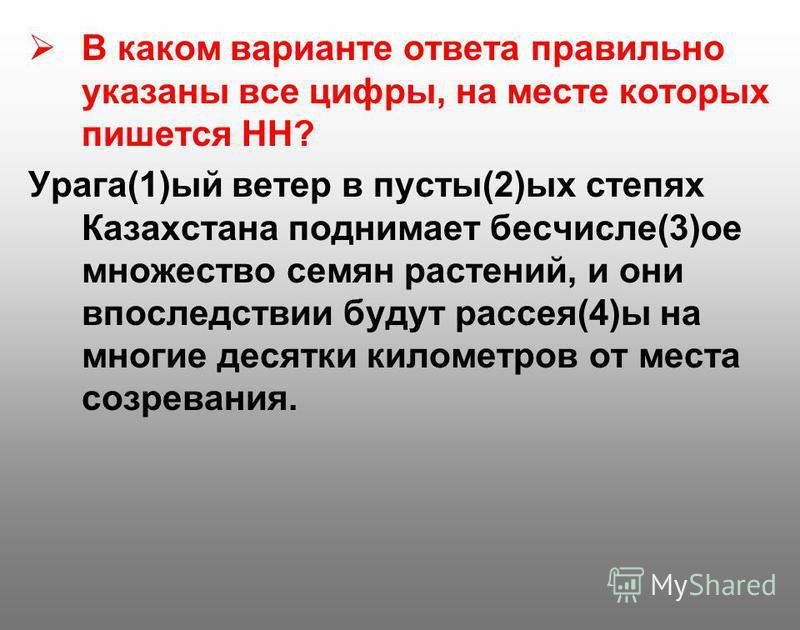 В каком варианте ответа правильно указаны все цифры, на месте которых пишется НН? Урага(1)ый ветер в пусты(2)ых степях Казахстана поднимает бесчисле(3)ое множество семян растений, и они впоследствии будут рассея(4)ы на многие десятки километров от ме