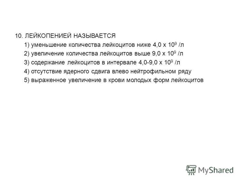 10. ЛЕЙКОПЕНИЕЙ НАЗЫВАЕТСЯ 1) уменьшение количества лейкоцитов ниже 4,0 х 10 9 /л 2) увеличение количества лейкоцитов выше 9,0 х 10 9 /л 3) содержание лейкоцитов в интервале 4,0-9,0 х 10 9 /л 4) отсутствие ядерного сдвига влево нейтрофильном ряду 5)