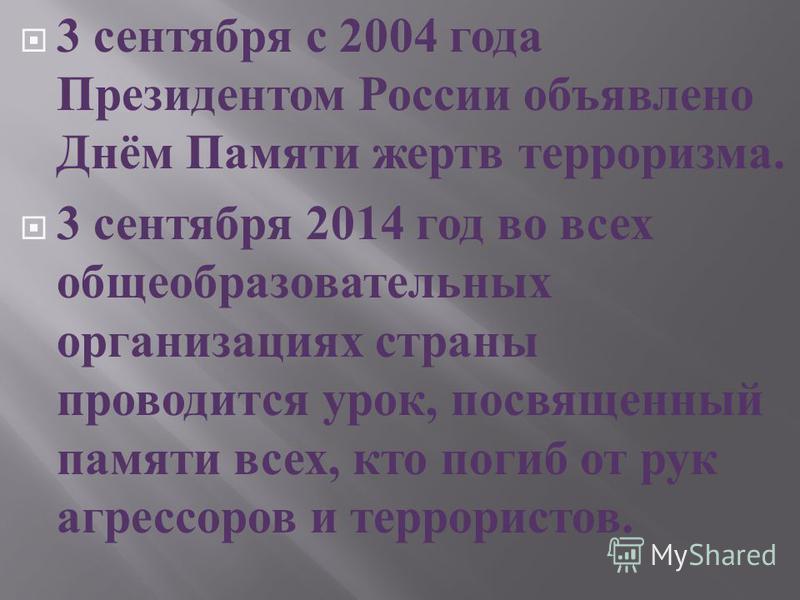 3 сентября с 2004 года Президентом России объявлено Днём Памяти жертв терроризма. 3 сентября 2014 год во всех общеобразовательных организациях страны проводится урок, посвященный памяти всех, кто погиб от рук агрессоров и террористов.