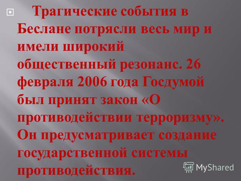 Трагические события в Беслане потрясли весь мир и имели широкий общественный резонанс. 26 февраля 2006 года Госдумой был принят закон « О противодействии терроризму ». Он предусматривает создание государственной системы противодействия.