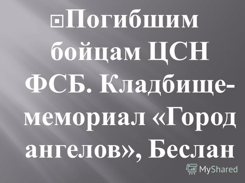Погибшим бойцам ЦСН ФСБ. Кладбище - мемориал « Город ангелов », Беслан