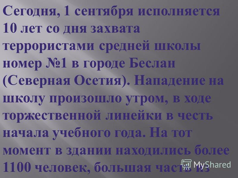 Сегодня, 1 сентября исполняется 10 лет со дня захвата террористами средней школы номер 1 в городе Беслан ( Северная Осетия ). Нападение на школу произошло утром, в ходе торжественной линейки в честь начала учебного года. На тот момент в здании находи