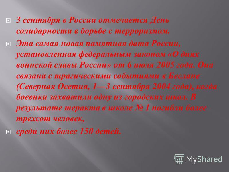 3 сентября в России отмечается День солидарности в борьбе с терроризмом. Эта самая новая памятная дата России, установленная федеральным законом « О днях воинской славы России » от 6 июля 2005 года. Она связана с трагическими событиями в Беслане ( Се