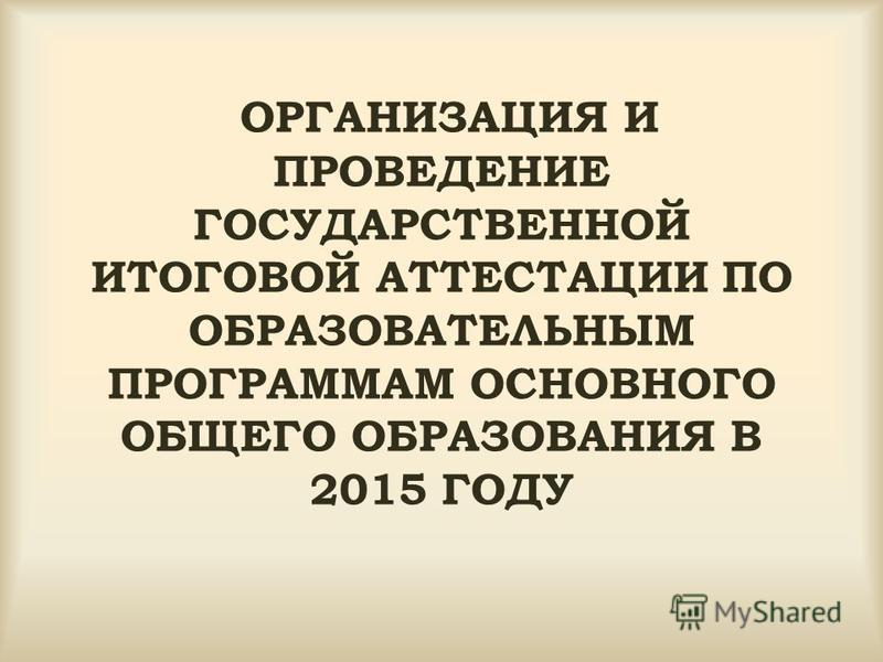 ОРГАНИЗАЦИЯ И ПРОВЕДЕНИЕ ГОСУДАРСТВЕННОЙ ИТОГОВОЙ АТТЕСТАЦИИ ПО ОБРАЗОВАТЕЛЬНЫМ ПРОГРАММАМ ОСНОВНОГО ОБЩЕГО ОБРАЗОВАНИЯ В 2015 ГОДУ