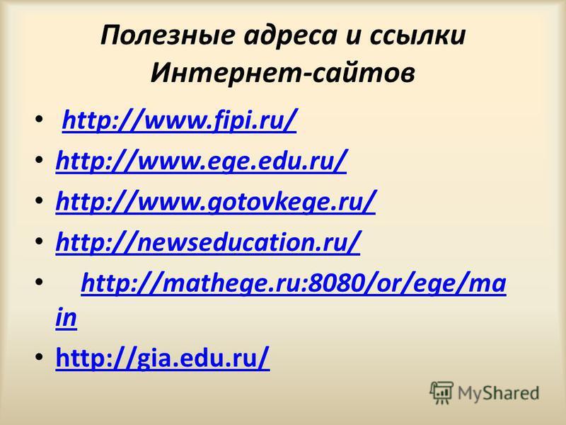 Полезные адреса и ссылки Интернет-сайтов http://www.fipi.ru/ http://www.ege.edu.ru/ http://www.gotovkege.ru/ http://newseducation.ru/ http://mathege.ru:8080/or/ege/ma in http://mathege.ru:8080/or/ege/ma in http://gia.edu.ru/