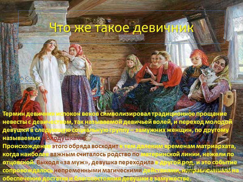 Что же такое девичник. Термин девичник испокон веков символизировал традиционное прощание невесты с девичеством, так называемой девичьей волей, и переход молодой девушки в следующую социальную группу – замужних женщин, по другому называемых молодушка