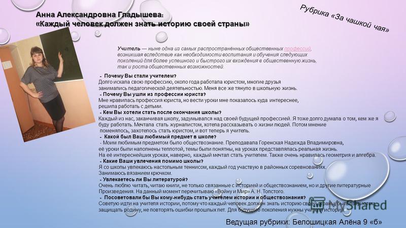 Рубрика «За чашкой чая» Анна Александровна Гладышева : « Каждый человек должен знать историю своей страны » - Почему Вы стали учителем ? Долго искала свою профессию, около года работала юристом, многие друзья занимались педагогической деятельностью.