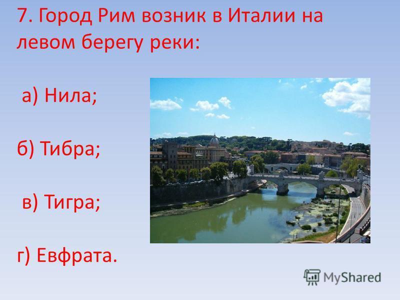 7. Город Рим возник в Италии на левом берегу реки: а) Нила; б) Тибра; в) Тигра; г) Евфрата.