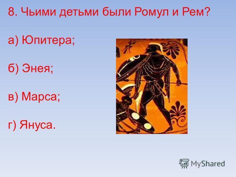 8. Чьими детьми были Ромул и Рем? а) Юпитера; б) Энея; в) Марса; г) Януса.