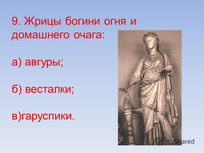 9. Жрицы богини огня и домашнего очага: а) авгуры; б) весталки; в)гаруспики.