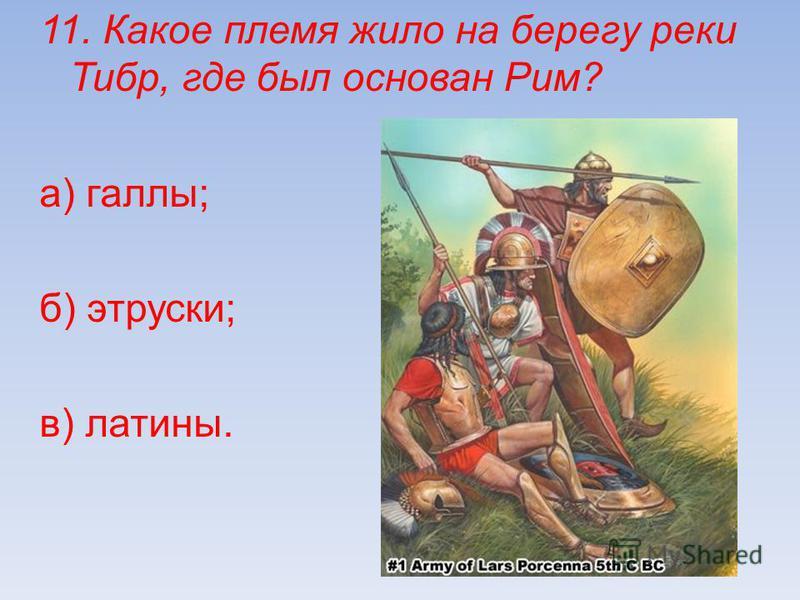 11. Какое племя жило на берегу реки Тибр, где был основан Рим? а) галлы; б) этруски; в) латины.