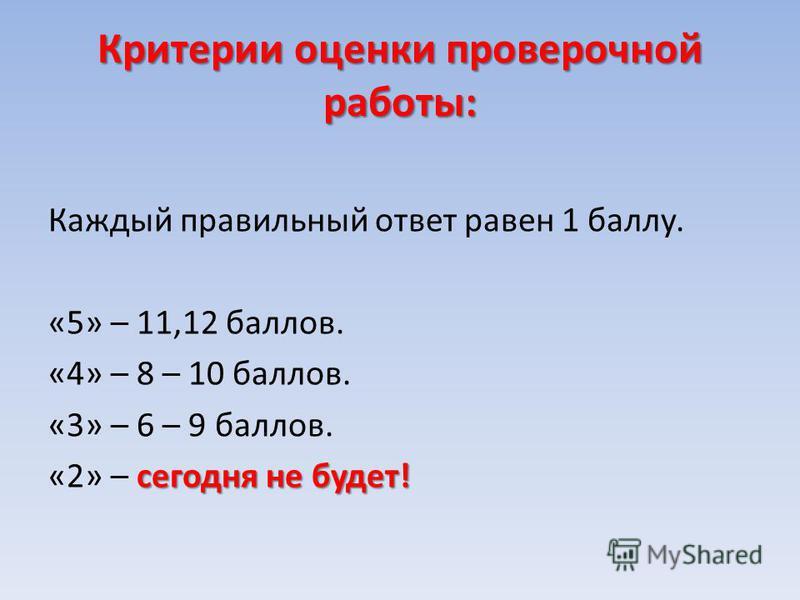 Критерии оценки проверочной работы: Каждый правильный ответ равен 1 баллу. «5» – 11,12 баллов. «4» – 8 – 10 баллов. «3» – 6 – 9 баллов. сегодня не будет! «2» – сегодня не будет!