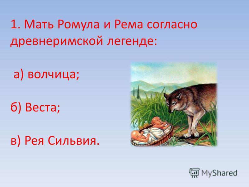 1. Мать Ромула и Рема согласно древнеримской легенде: а) волчица; б) Веста; в) Рея Сильвия.
