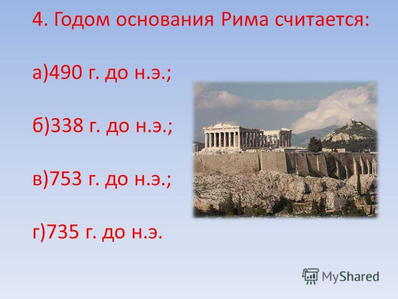 4. Годом основания Рима считается: а)490 г. до н.э.; б)338 г. до н.э.; в)753 г. до н.э.; г)735 г. до н.э.