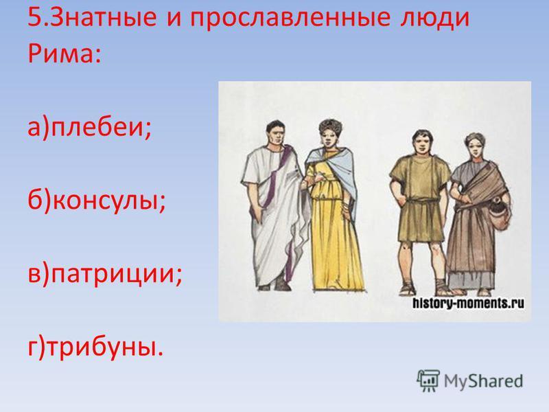 5. Знатные и прославленные люди Рима: а)плебеи; б)консулы; в)патриции; г)трибуны.