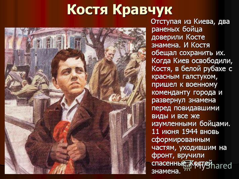 Костя Кравчук Отступая из Киева, два раненых бойца доверили Косте знамена. И Костя обещал сохранить их. Когда Киев освободили, Костя, в белой рубахе с красным галстуком, пришел к военному коменданту города и развернул знамена перед повидавшими виды и