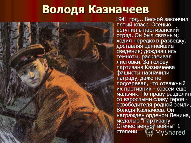 Володя Казначеев 1941 год... Весной закончил пятый класс. Осенью вступил в партизанский отряд. Он был связным; ходил нередко в разведку, доставляя ценнейшие сведения; дождавшись темноты, расклеивал листовки. За голову партизана Казначеева фашисты наз
