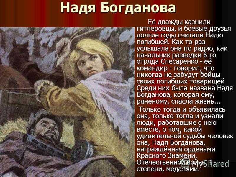 Надя Богданова Её дважды казнили гитлеровцы, и боевые друзья долгие годы считали Надю погибшей. Как то раз услышала она по радио, как начальник разведки 6-го отряда Слесаренко - её командир - говорил, что никогда не забудут бойцы своих погибших товар
