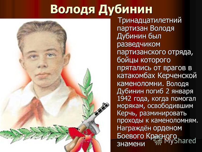 Володя Дубинин Тринадцатилетний партизан Володя Дубинин был разведчиком партизанского отряда, бойцы которого прятались от врагов в катакомбах Керченской каменоломни. Володя Дубинин погиб 2 января 1942 года, когда помогал морякам, освободившим Керчь,