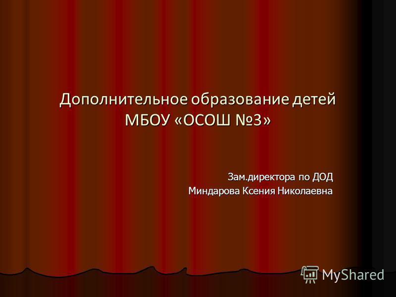 Дополнительное образование детей МБОУ «ОСОШ 3» Зам.директора по ДОД Миндарова Ксения Николаевна