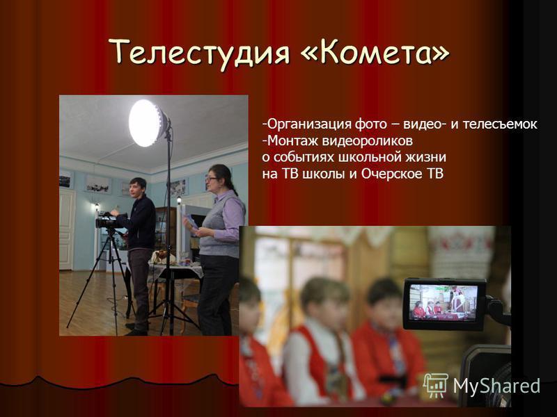 Телестудия «Комета» -Организация фото – видео- и телесъемок -Монтаж видеороликов о событиях школьной жизни на ТВ школы и Очерское ТВ