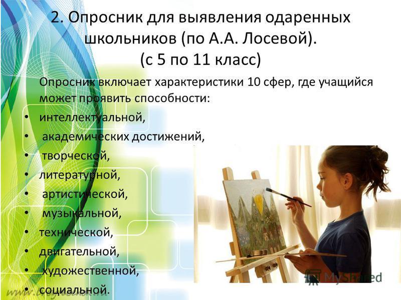 2. Опросник для выявления одаренных школьников (по А.А. Лосевой). (с 5 по 11 класс) Опросник включает характеристики 10 сфер, где учащийся может проявить способности: интеллектуальной, академических достижений, творческой, литературной, артистической