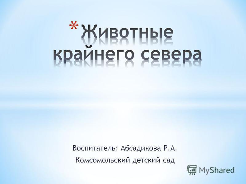 Воспитатель: Абсадикова Р.А. Комсомольский детский сад