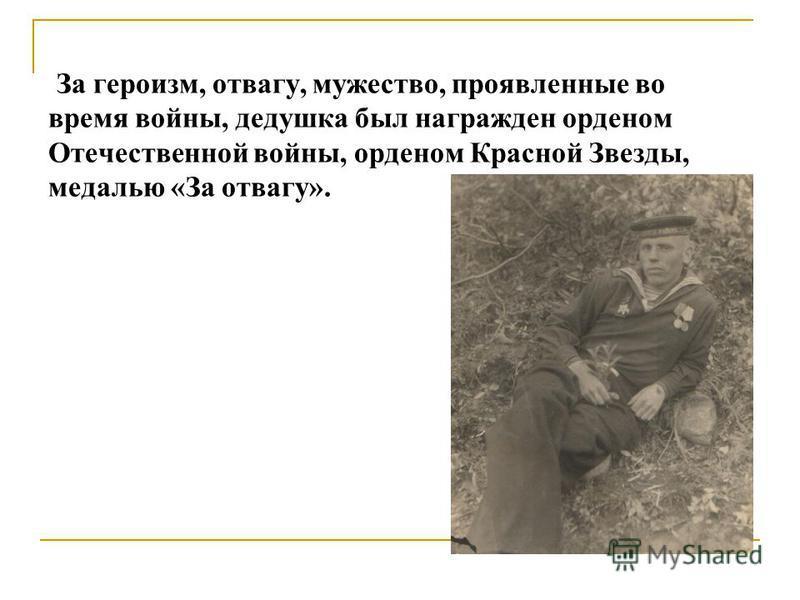 За героизм, отвагу, мужество, проявленные во время войны, дедушка был награжден орденом Отечественной войны, орденом Красной Звезды, медалью «За отвагу».