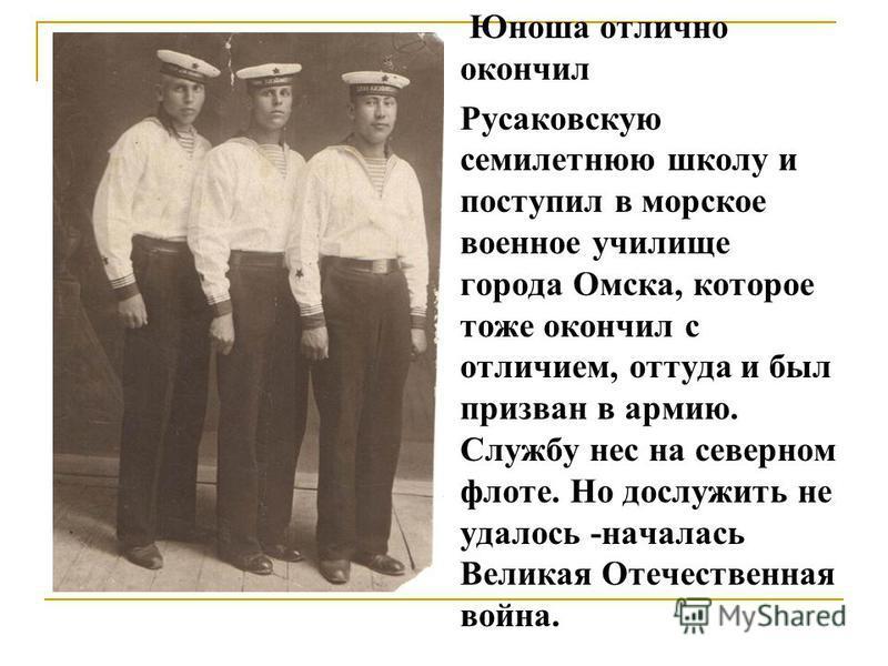 Юноша отлично окончил Русаковскую семилетнюю школу и поступил в морское военное училище города Омска, которое тоже окончил с отличием, оттуда и был призван в армию. Службу нес на северном флоте. Но дослужить не удалось -началась Великая Отечественная