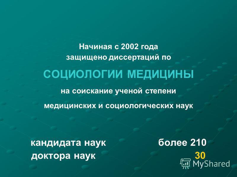 Начиная с 2002 года защищено диссертаций по СОЦИОЛОГИИ МЕДИЦИНЫ на соискание ученой степени медицинских и социологических наук кандидата наук более 210 доктора наук 30