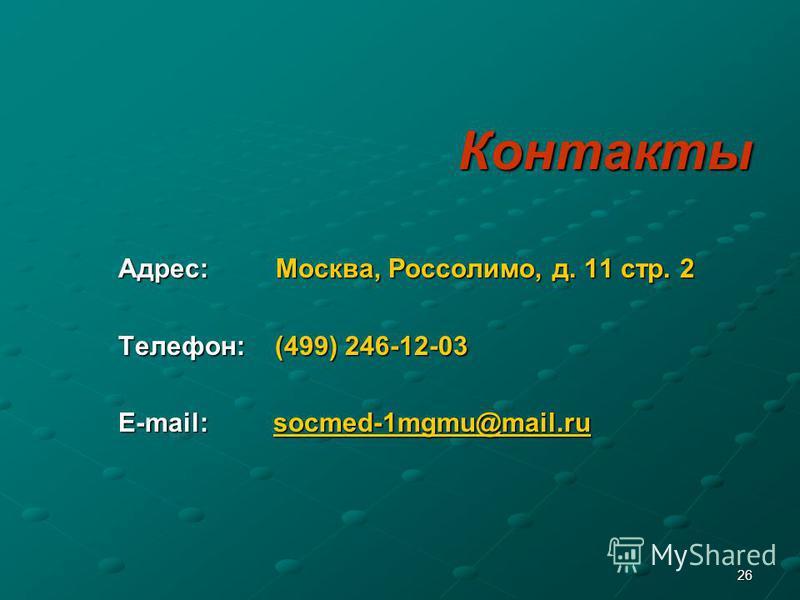 26 Контакты Адрес: Москва, Россолимо, д. 11 стр. 2 Адрес: Москва, Россолимо, д. 11 стр. 2 Телефон: (499) 246-12-03 Телефон: (499) 246-12-03 E-mail: socmed-1mgmu@mail.ru E-mail: socmed-1mgmu@mail.rusocmedmgmu@mail.rusocmedmgmu@mail.ru