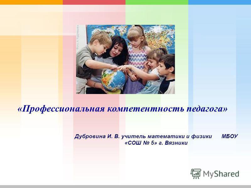 Дубровина И. В. учитель математики и физики МБОУ «СОШ 5» г. Вязники «Профессиональная компетентность педагога»