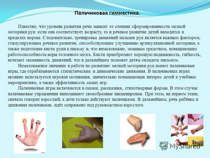 Пальчиковая гимнастика. Известно, что уровень развития речи зависит от степени сформированности мелкой моторики рук: если она соответствует возрасту, то и речевое развитие детей находится в пределах нормы. Следовательно, тренировка движений пальцев р