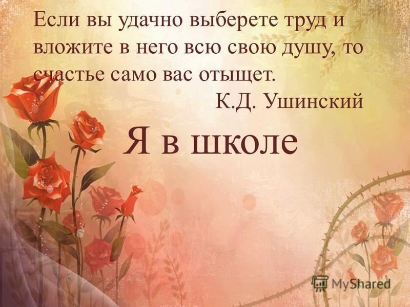 Если вы удачно выберете труд и вложите в него всю свою душу, то счастье само вас отыщет. К.Д. Ушинский Я в школе