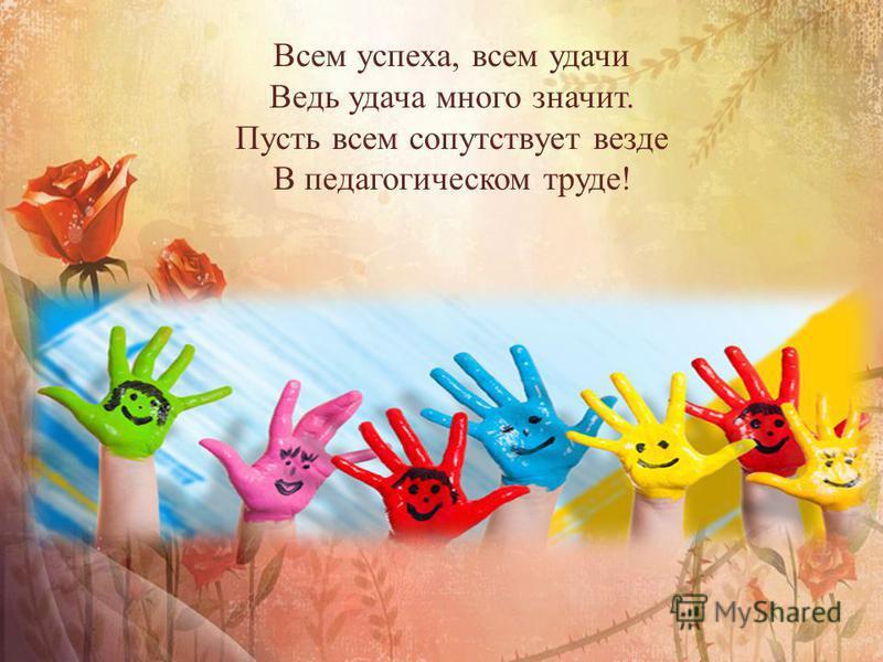 Всем успеха, всем удачи Ведь удача много значит. Пусть всем сопутствует везде В педагогическом труде!