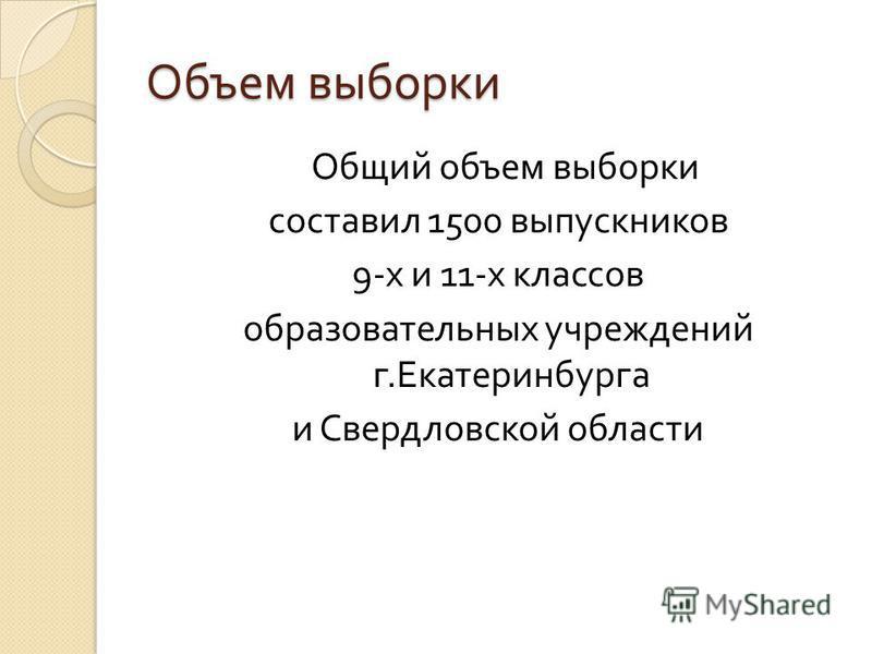 Объем выборки Общий объем выборки составил 1500 выпускников 9- х и 11- х классов образовательных учреждений г. Екатеринбурга и Свердловской области