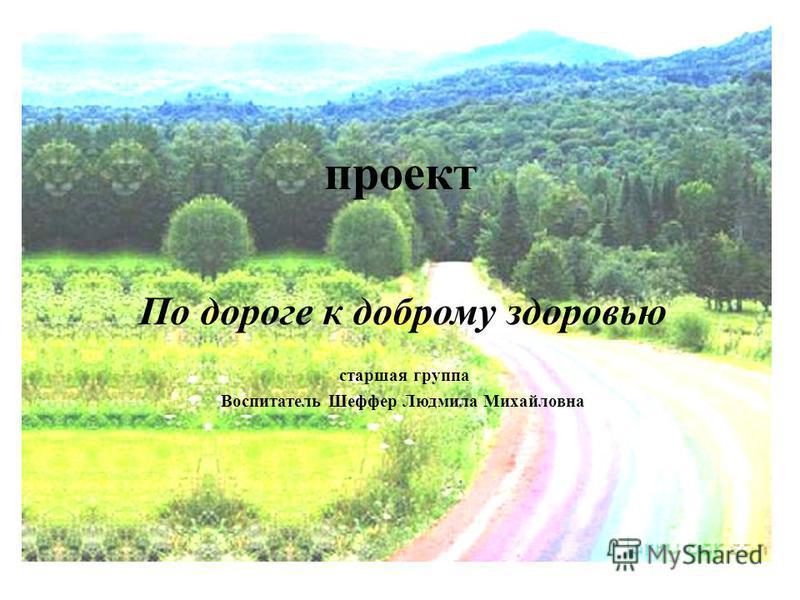 проект По дороге к доброму здоровью старшая группа Воспитатель Шеффер Людмила Михайловна