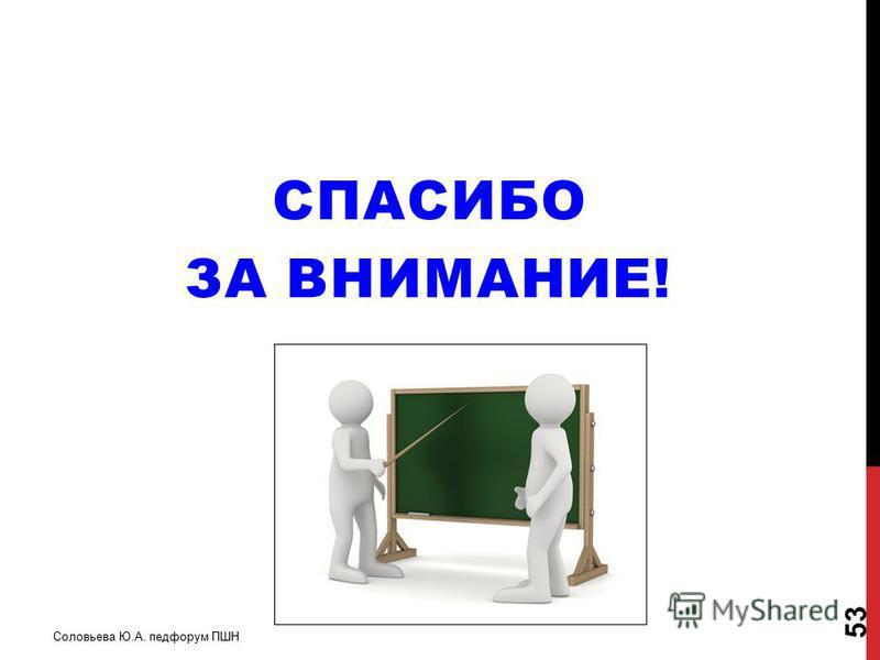 СПАСИБО ЗА ВНИМАНИЕ! Соловьева Ю.А. педфорум ПШН 53