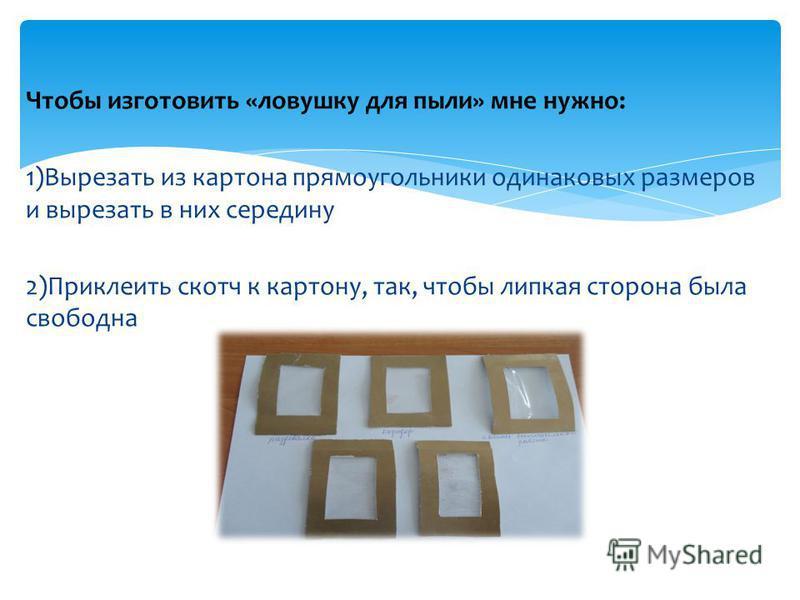 Чтобы изготовить «ловушку для пыли» мне нужно: 1)Вырезать из картона прямоугольники одинаковых размеров и вырезать в них середину 2)Приклеить скотч к картону, так, чтобы липкая сторона была свободна