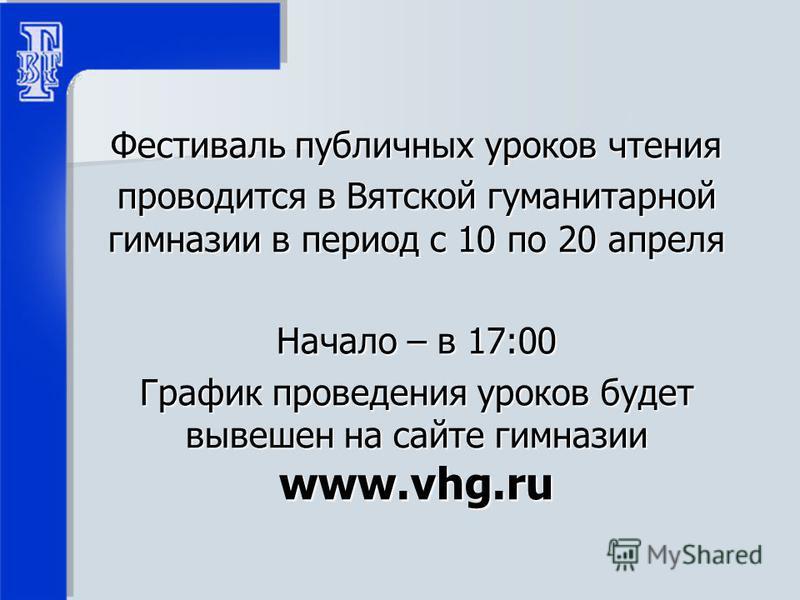 Фестиваль публичных уроков чтения проводится в Вятской гуманитарной гимназии в период с 10 по 20 апреля Начало – в 17:00 График проведения уроков будет вывешен на сайте гимназии www.vhg.ru
