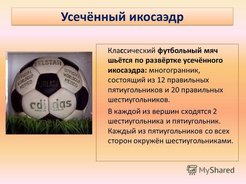 Усечённый икосаэдр Классический футбольный мяч шьётся по развёртке усечённого икосаэдра: многогранник, состоящий из 12 правильных пятиугольников и 20 правильных шестиугольников. В каждой из вершин сходятся 2 шестиугольника и пятиугольник. Каждый из п