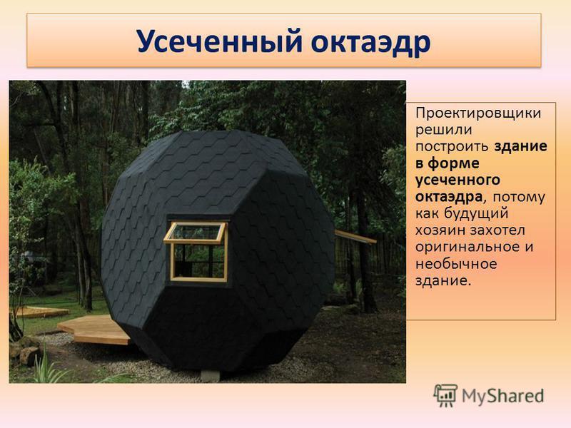 Проектировщики решили построить здание в форме усеченного октаэдра, потому как будущий хозяин захотел оригинальное и необычное здание. Усеченный октаэдр
