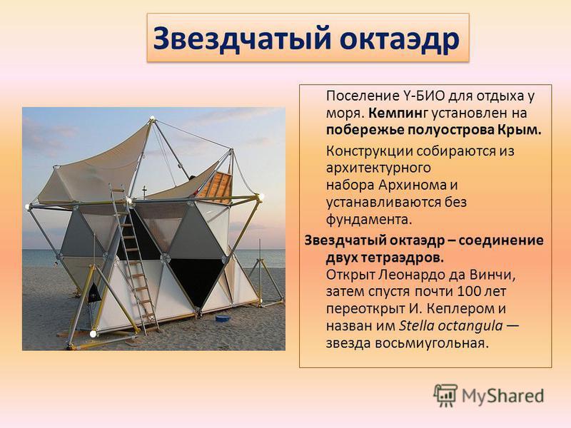 Поселение Y-БИО для отдыха у моря. Кемпинг установлен на побережье полуострова Крым. Конструкции собираются из архитектурного набора Архинома и устанавливаются без фундамента. Звездчатый октаэдр – соединение двух тетраэдров. Открыт Леонардо да Винчи,